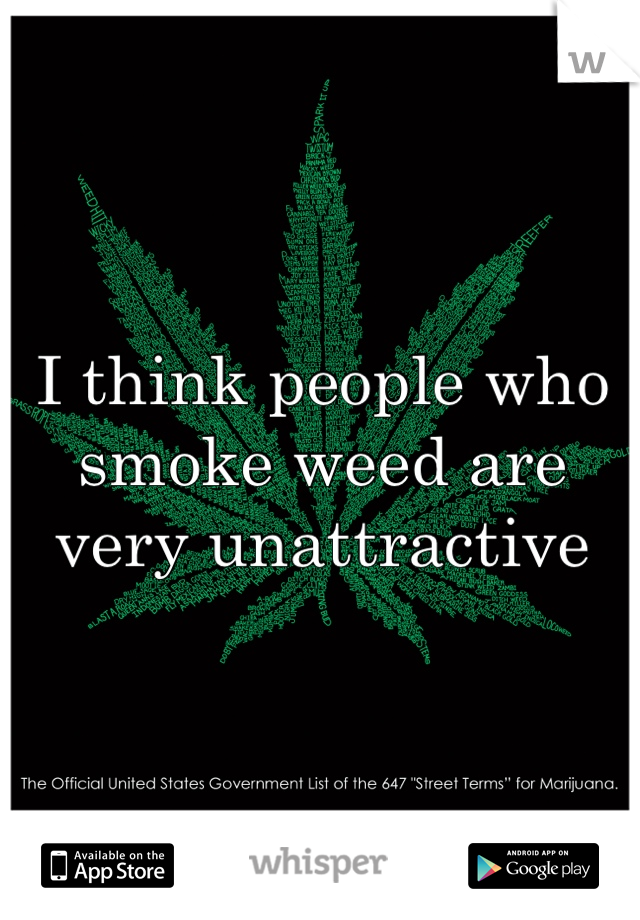 I think people who smoke weed are very unattractive
