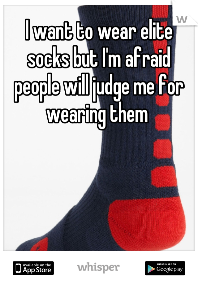I want to wear elite socks but I'm afraid people will judge me for wearing them