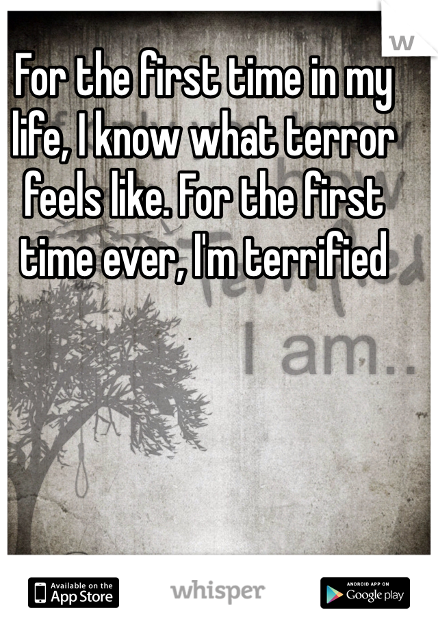 For the first time in my life, I know what terror feels like. For the first time ever, I'm terrified