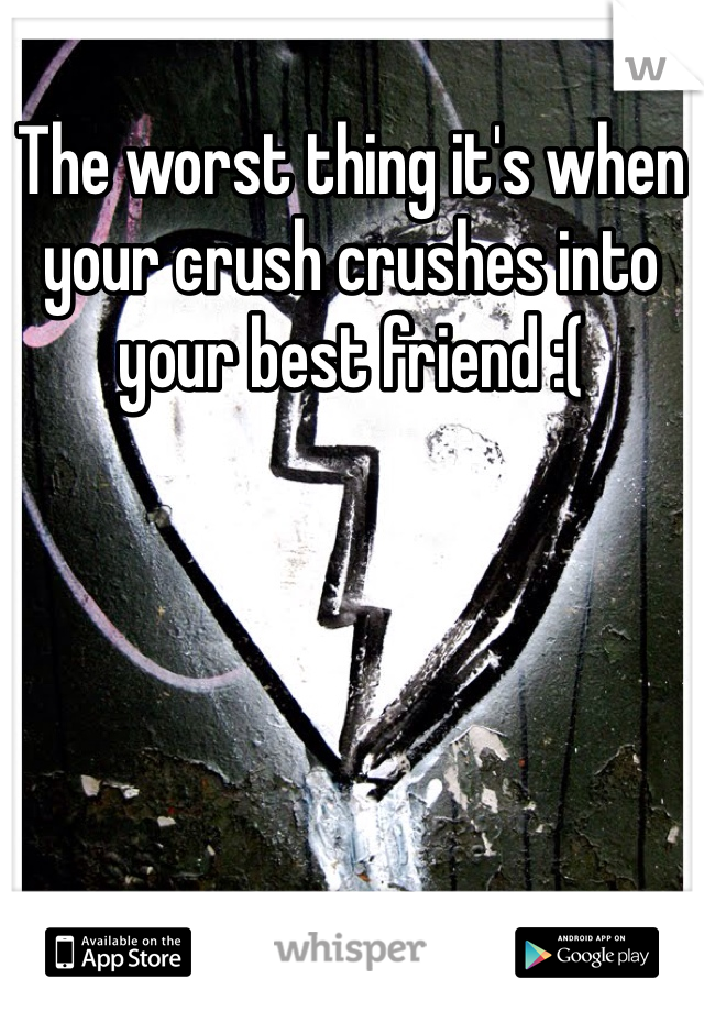 The worst thing it's when your crush crushes into your best friend :(