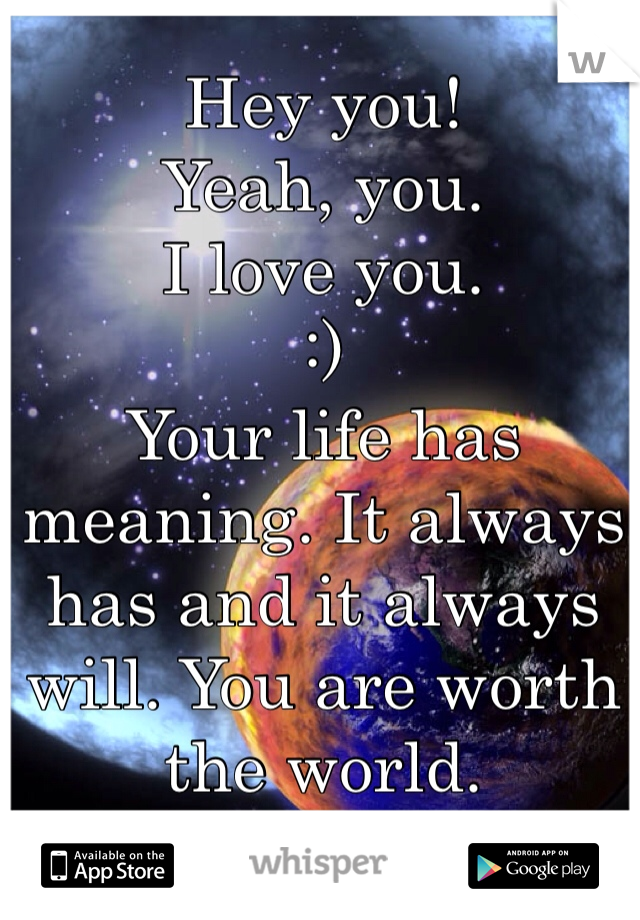 Hey you! Yeah, you. I love you. :) Your life has meaning. It always has and it always will. You are worth the world. <3