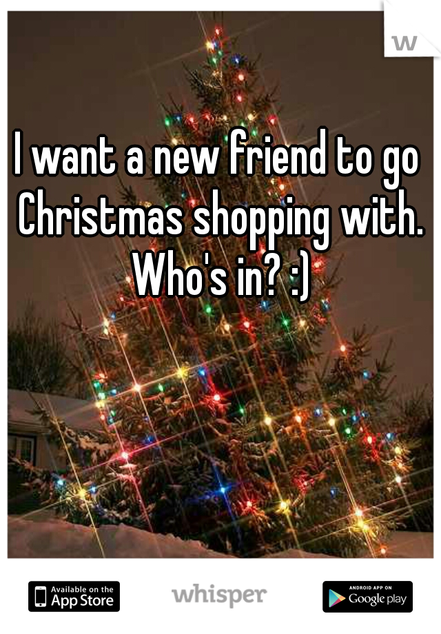 I want a new friend to go Christmas shopping with. Who's in? :)