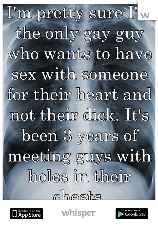 I'm pretty sure I'm the only gay guy who wants to have sex with someone for their heart and not their dick. It's been 3 years of meeting guys with holes in their chests.