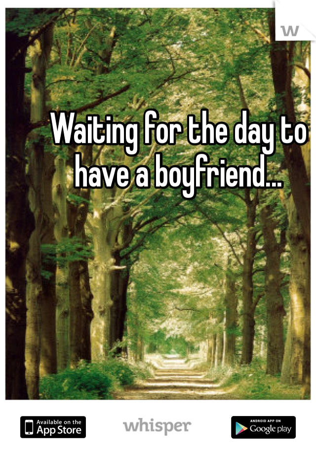 Waiting for the day to have a boyfriend...