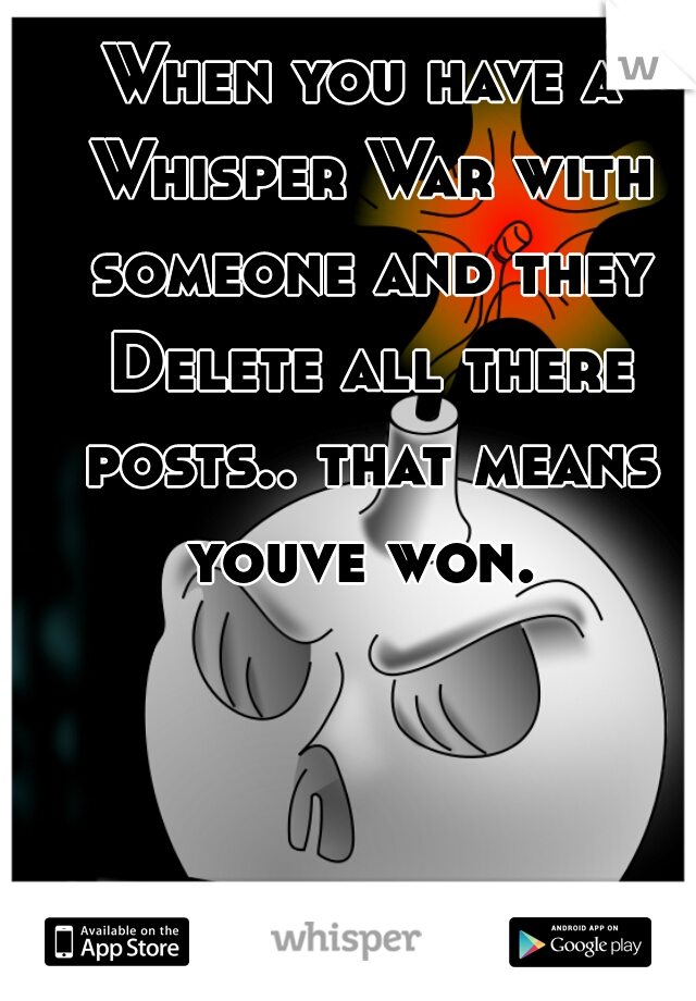 When you have a Whisper War with someone and they Delete all there posts.. that means youve won.