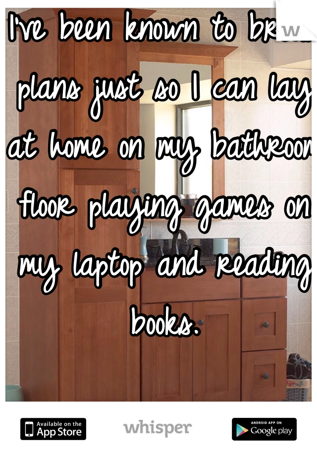 I've been known to break plans just so I can lay at home on my bathroom floor playing games on my laptop and reading books.