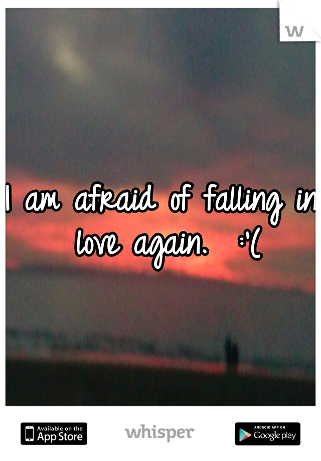 I am afraid of falling in love again.  :'(