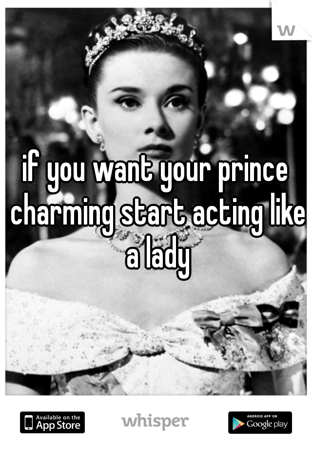 if you want your prince charming start acting like a lady