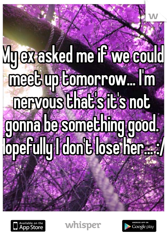 My ex asked me if we could meet up tomorrow... I'm nervous that's it's not gonna be something good. Hopefully I don't lose her... :/