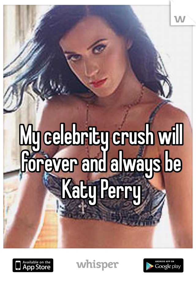 My celebrity crush will forever and always be Katy Perry