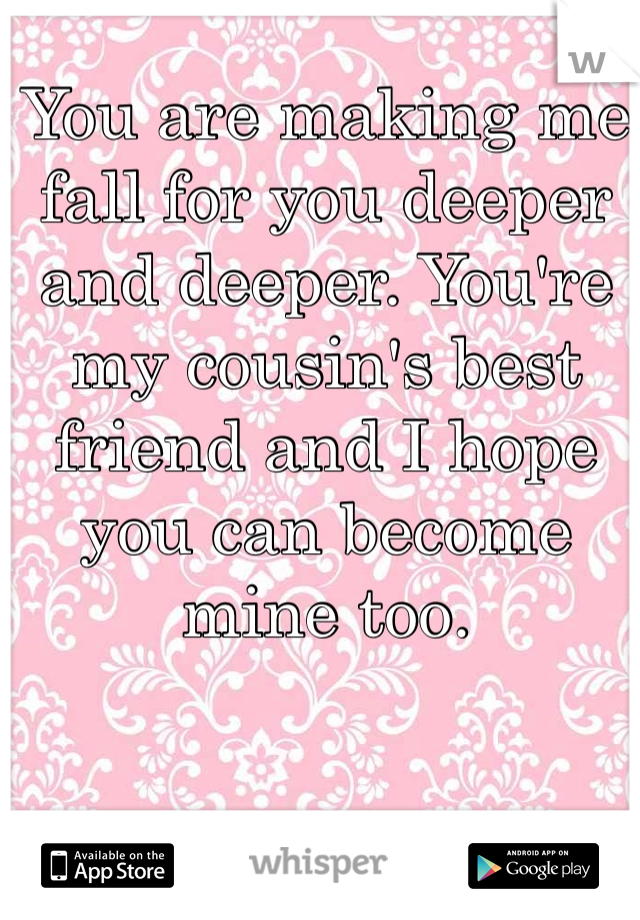 You are making me fall for you deeper and deeper. You're my cousin's best friend and I hope you can become mine too.