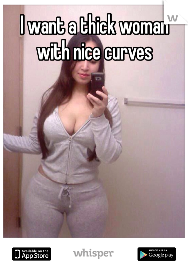 I want a thick woman with nice curves