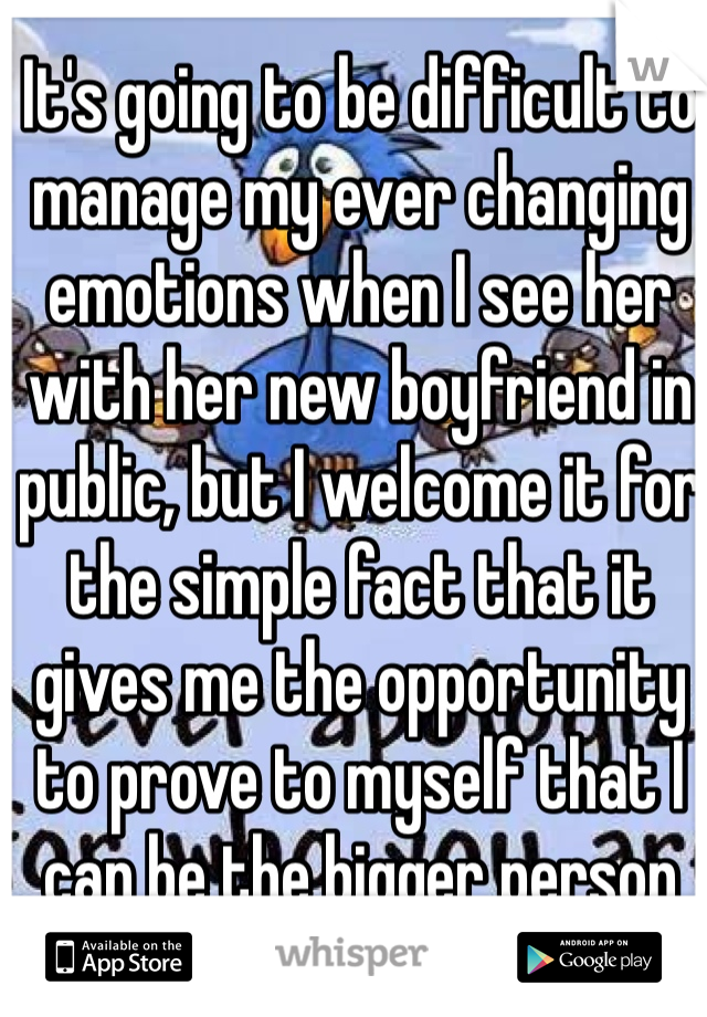 It's going to be difficult to manage my ever changing emotions when I see her with her new boyfriend in public, but I welcome it for the simple fact that it gives me the opportunity to prove to myself that I can be the bigger person
