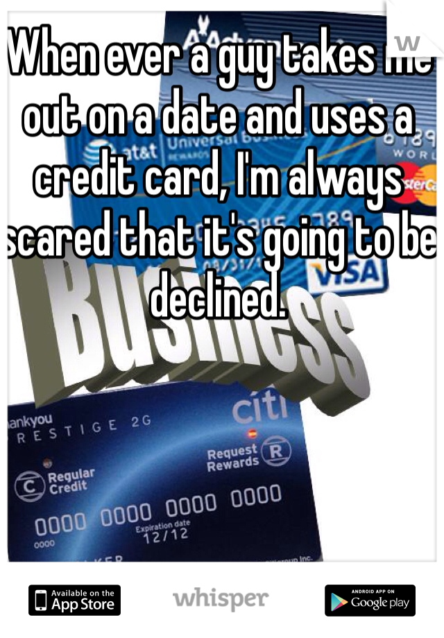 When ever a guy takes me out on a date and uses a credit card, I'm always scared that it's going to be declined.
