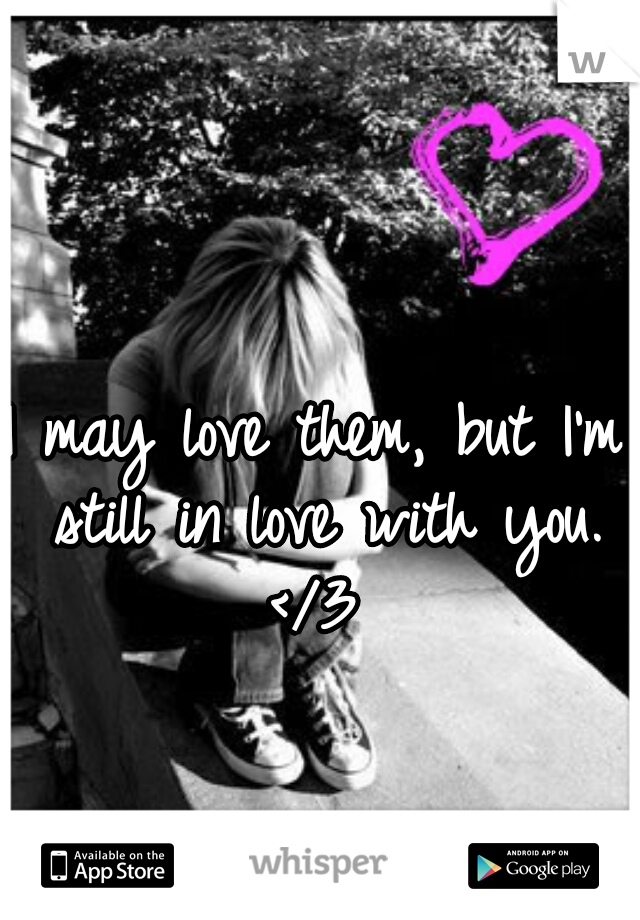 I may love them, but I'm still in love with you. </3