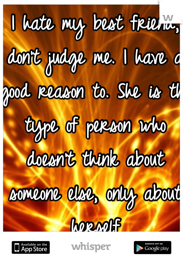 I hate my best friend, don't judge me. I have a good reason to. She is the type of person who doesn't think about someone else, only about herself
