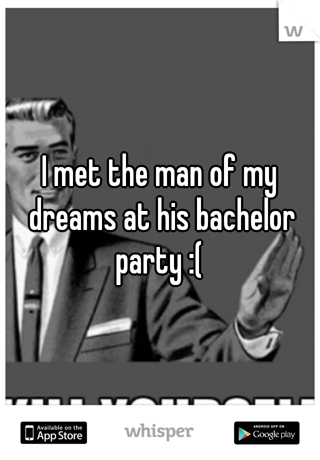 I met the man of my dreams at his bachelor party :(