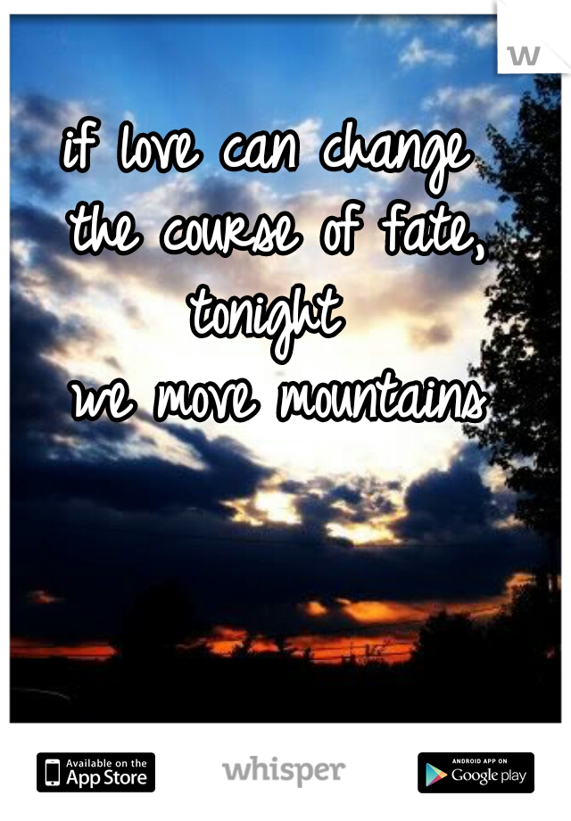 if love can change  the course of fate, tonight  we move mountains