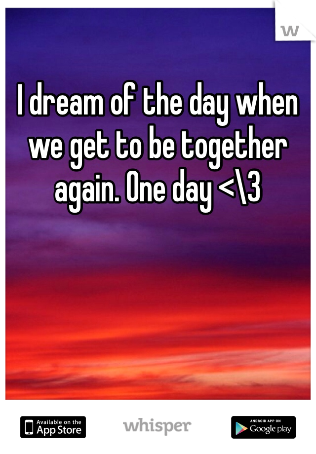 I dream of the day when we get to be together again. One day <\3
