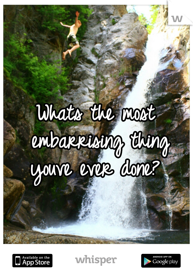Whats the most embarrising thing youve ever done?