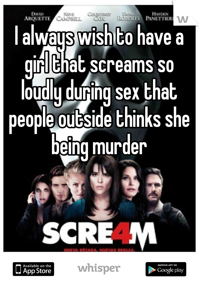 I always wish to have a girl that screams so loudly during sex that people outside thinks she being murder