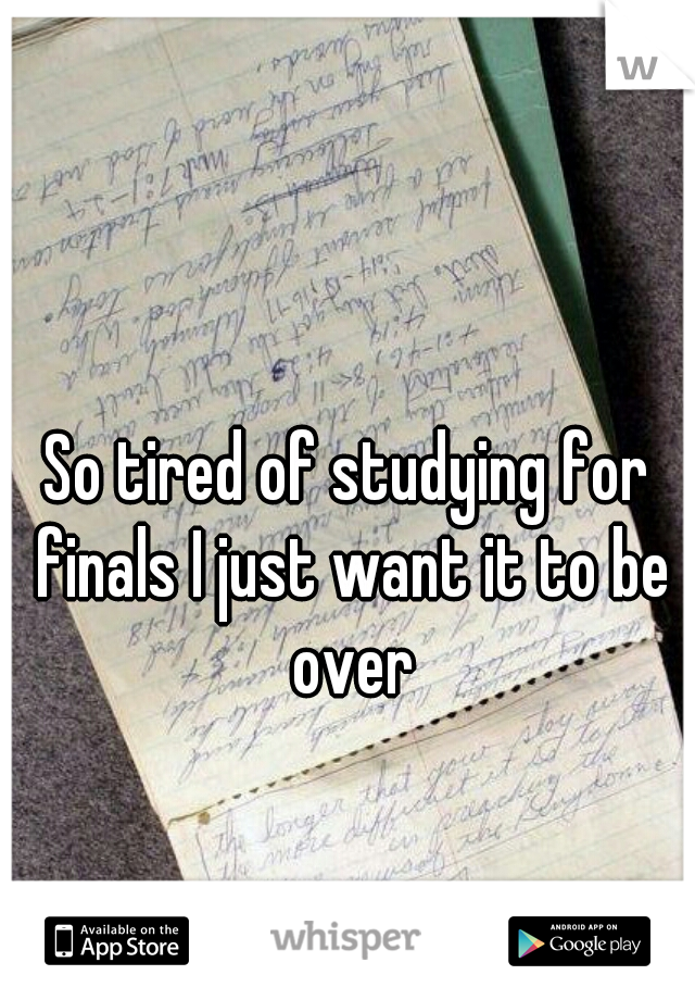 So tired of studying for finals I just want it to be over