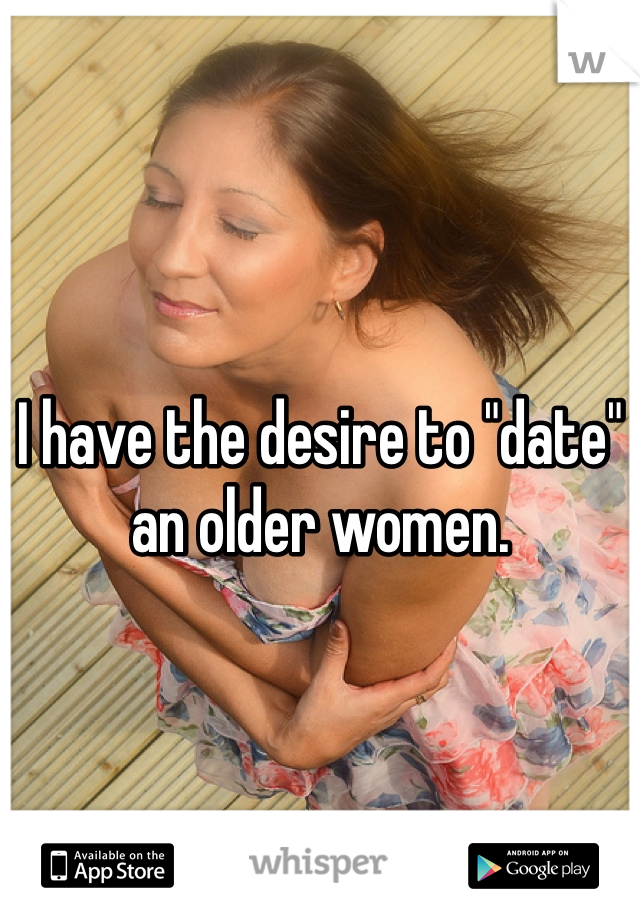 "I have the desire to ""date"" an older women."