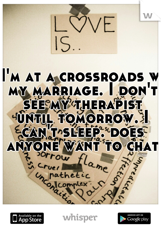 I'm at a crossroads w my marriage. I don't see my therapist until tomorrow. I can't sleep. does anyone want to chat?