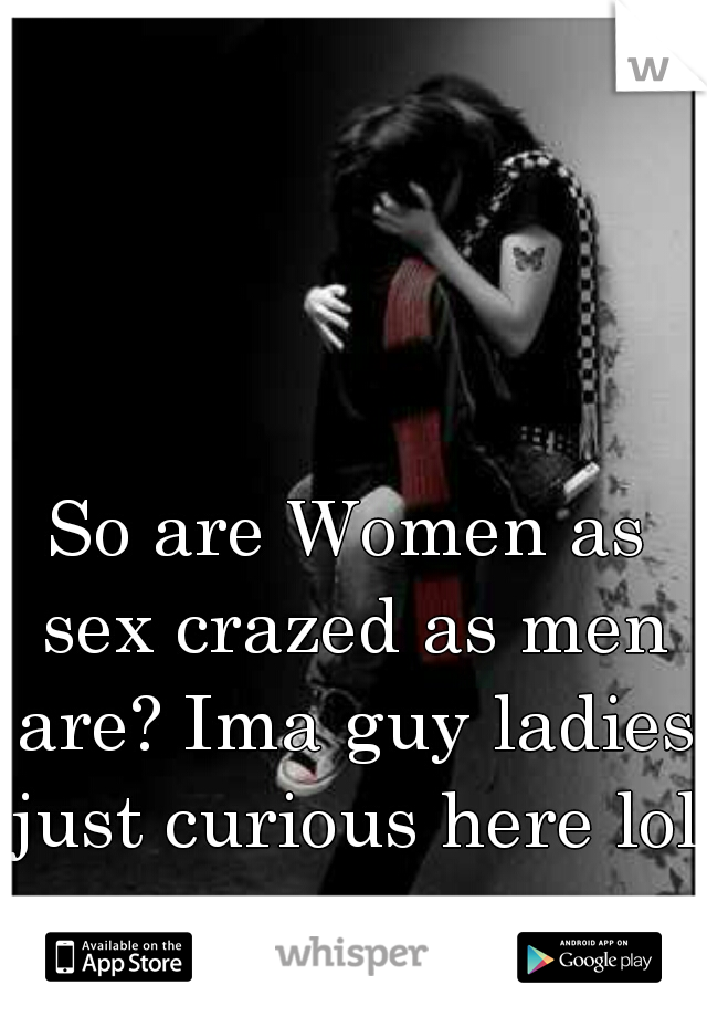 So are Women as sex crazed as men are? Ima guy ladies just curious here lol