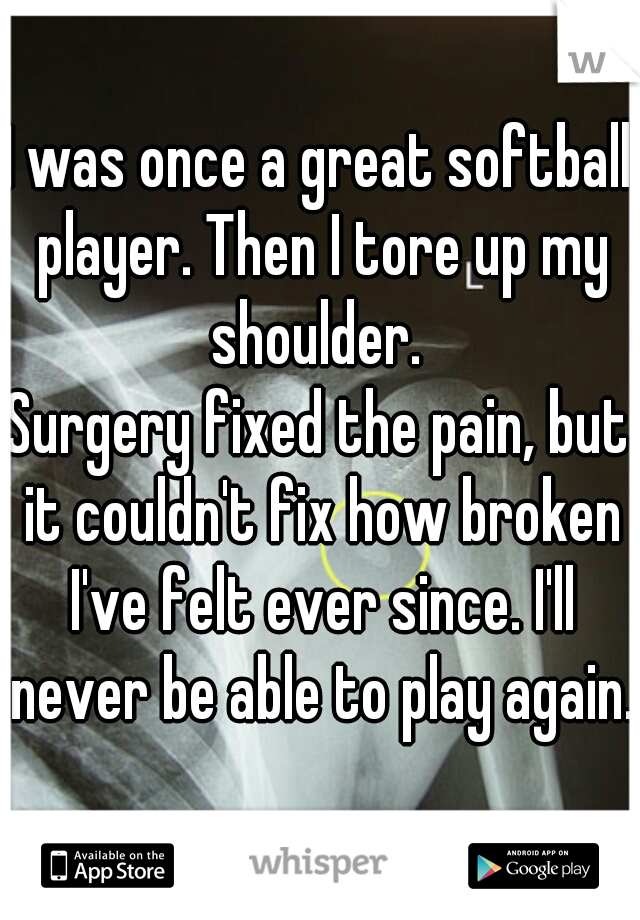 I was once a great softball player. Then I tore up my shoulder.  Surgery fixed the pain, but it couldn't fix how broken I've felt ever since. I'll never be able to play again.