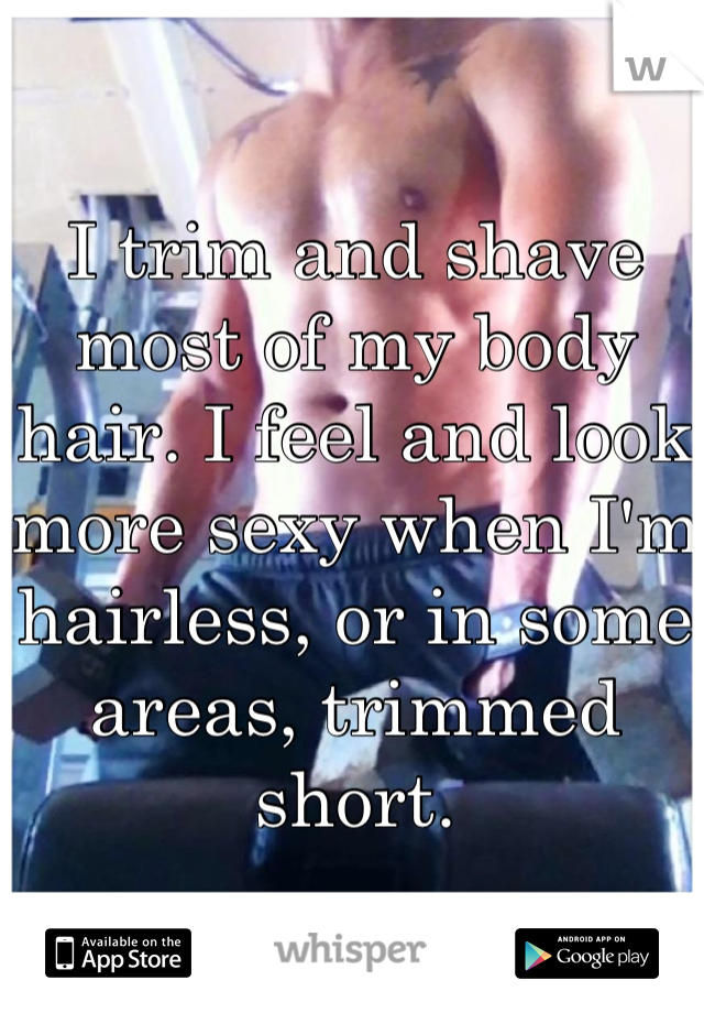 I trim and shave most of my body hair. I feel and look more sexy when I'm hairless, or in some areas, trimmed short.