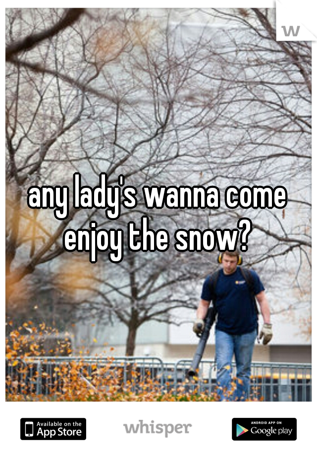 any lady's wanna come enjoy the snow?