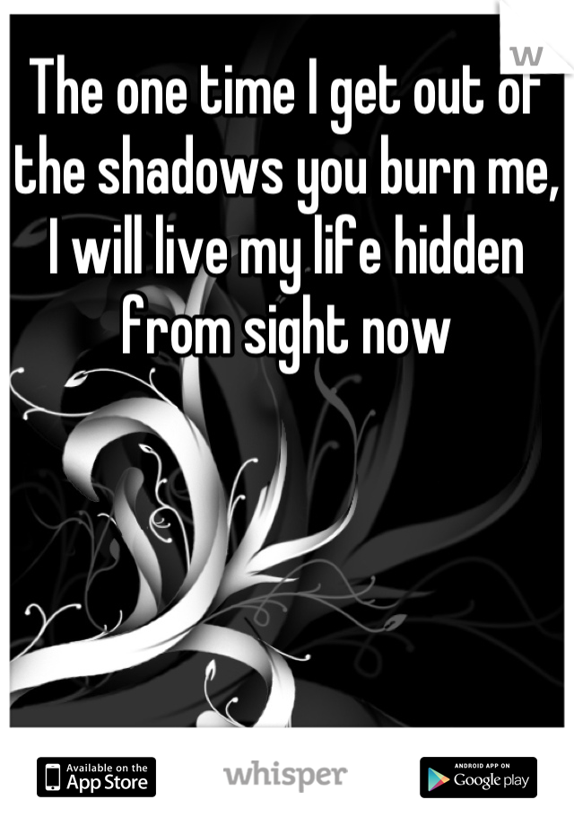 The one time I get out of the shadows you burn me, I will live my life hidden from sight now