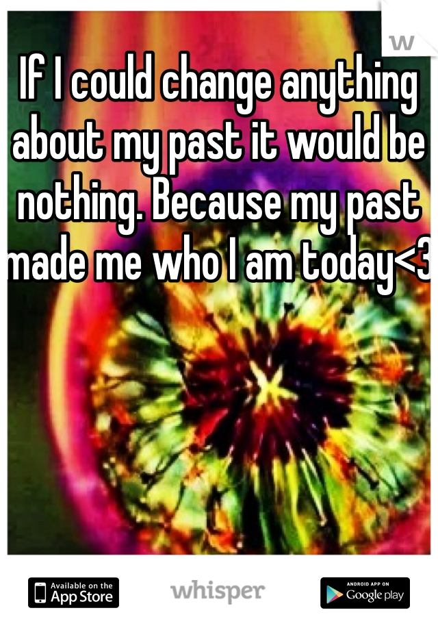 If I could change anything about my past it would be nothing. Because my past made me who I am today<3
