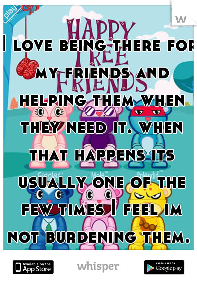 I love being there for my friends and helping them when they need it. when that happens its usually one of the few times I feel im not burdening them.