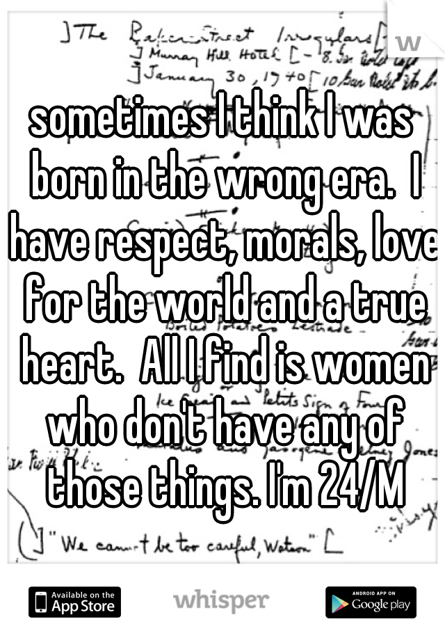 sometimes I think I was born in the wrong era.  I have respect, morals, love for the world and a true heart.  All I find is women who don't have any of those things. I'm 24/M