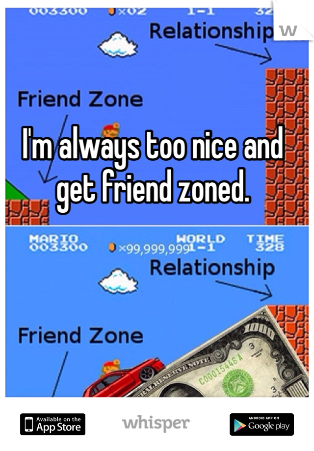 I'm always too nice and get friend zoned.