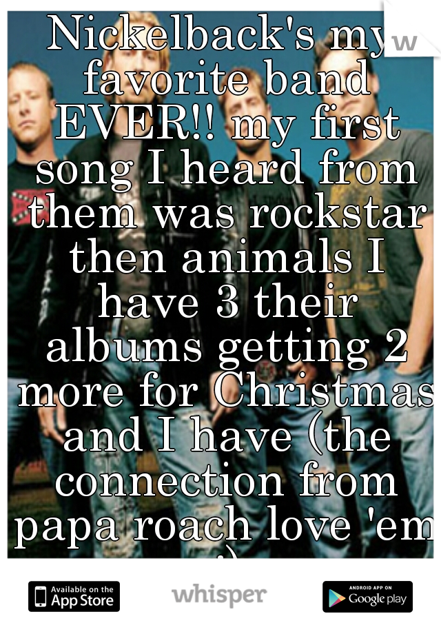 Nickelback's my favorite band EVER!! my first song I heard from them was rockstar then animals I have 3 their albums getting 2 more for Christmas and I have (the connection from papa roach love 'em :)