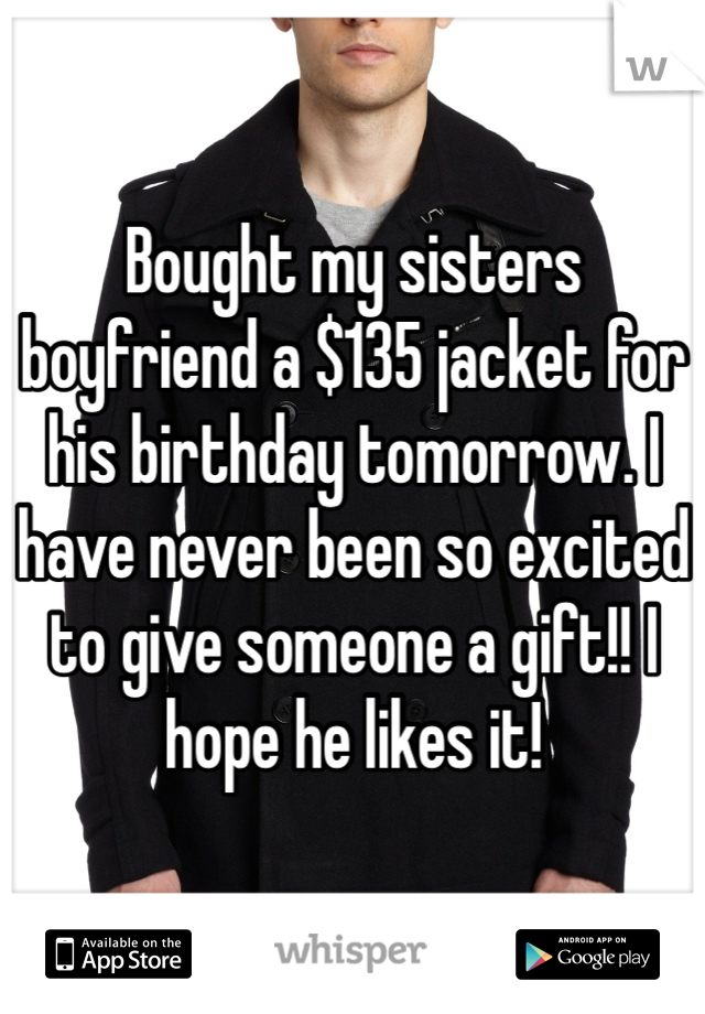 Bought my sisters boyfriend a $135 jacket for his birthday tomorrow. I have never been so excited to give someone a gift!! I hope he likes it!