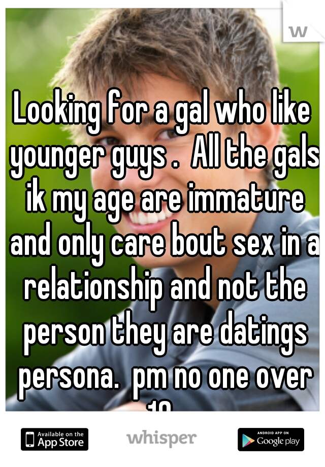 Looking for a gal who like younger guys .  All the gals ik my age are immature and only care bout sex in a relationship and not the person they are datings persona.  pm no one over 18.