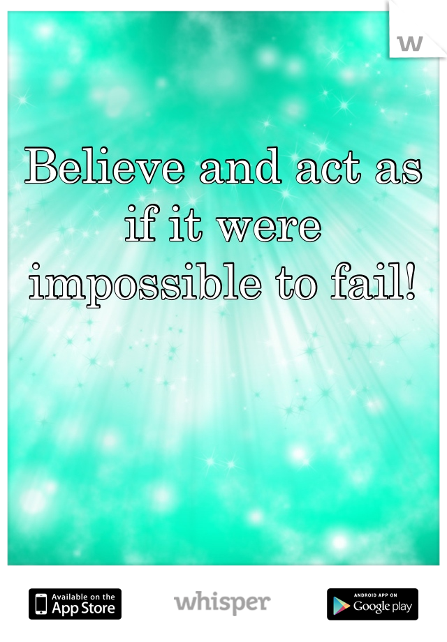 Believe and act as if it were impossible to fail!
