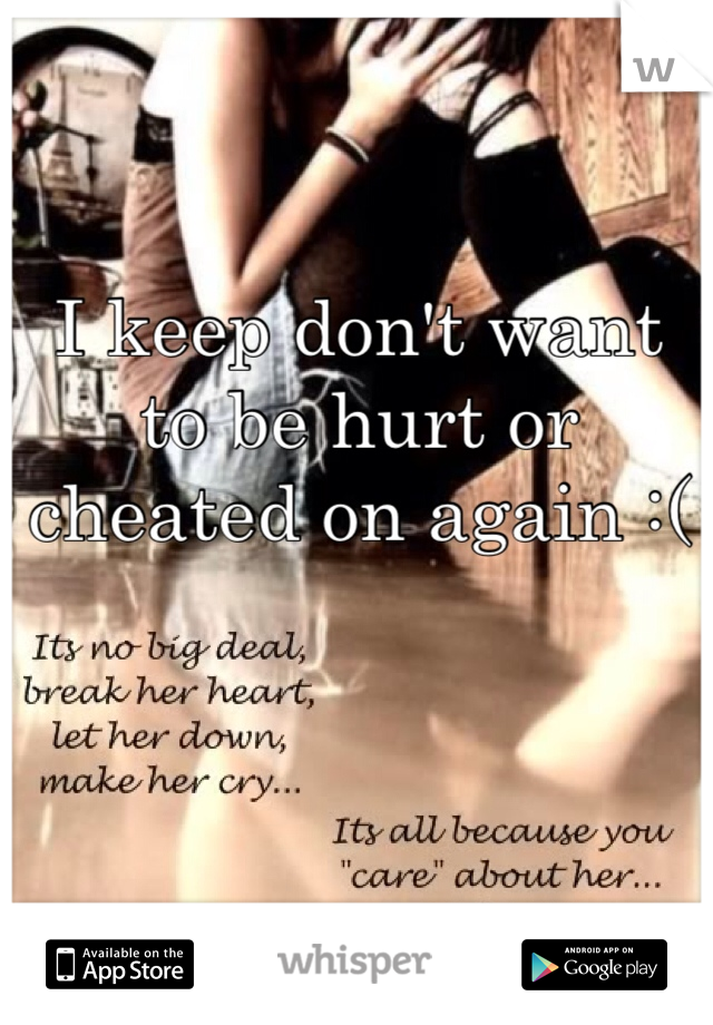 I keep don't want to be hurt or cheated on again :(