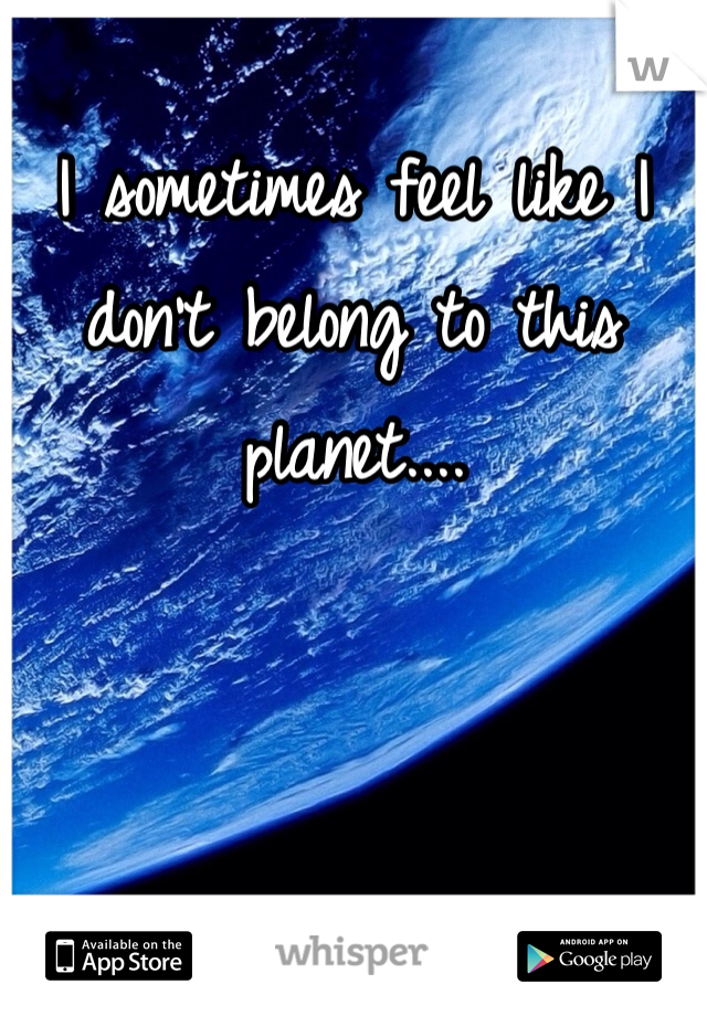 I sometimes feel like I don't belong to this planet....