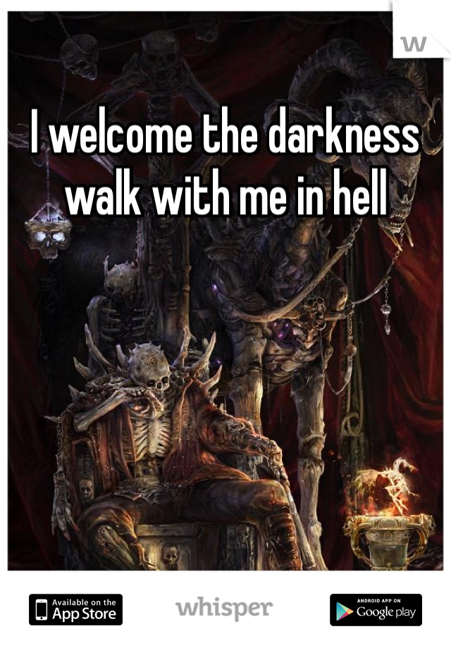 I welcome the darkness walk with me in hell