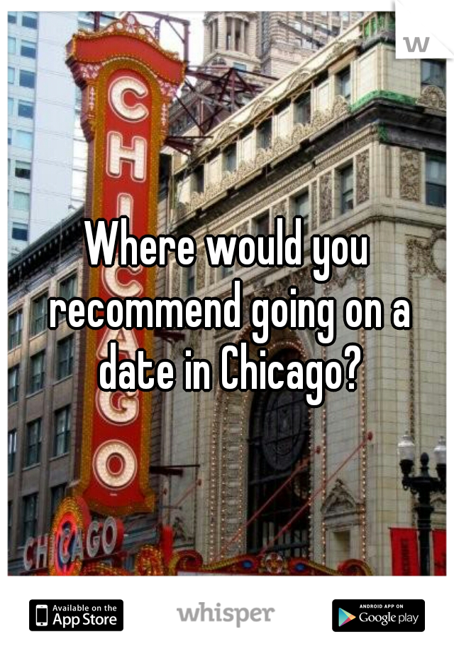 Where would you recommend going on a date in Chicago?