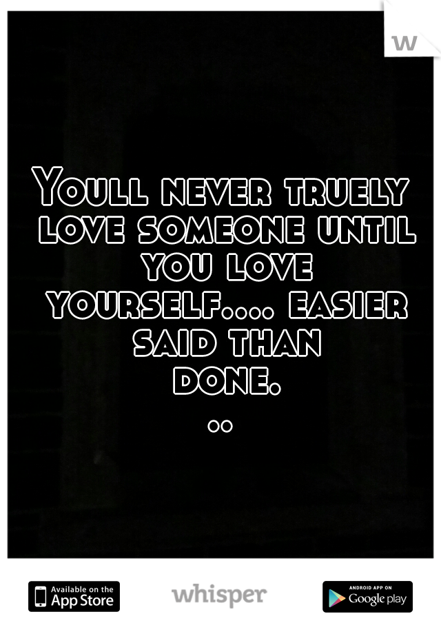 Youll never truely love someone until you love yourself.... easier said than done...