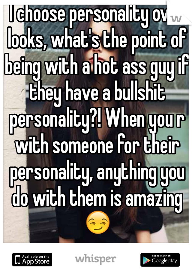I choose personality over looks, what's the point of being with a hot ass guy if they have a bullshit personality?! When you r with someone for their personality, anything you do with them is amazing 😏