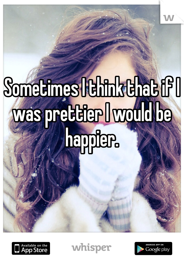 Sometimes I think that if I was prettier I would be happier.