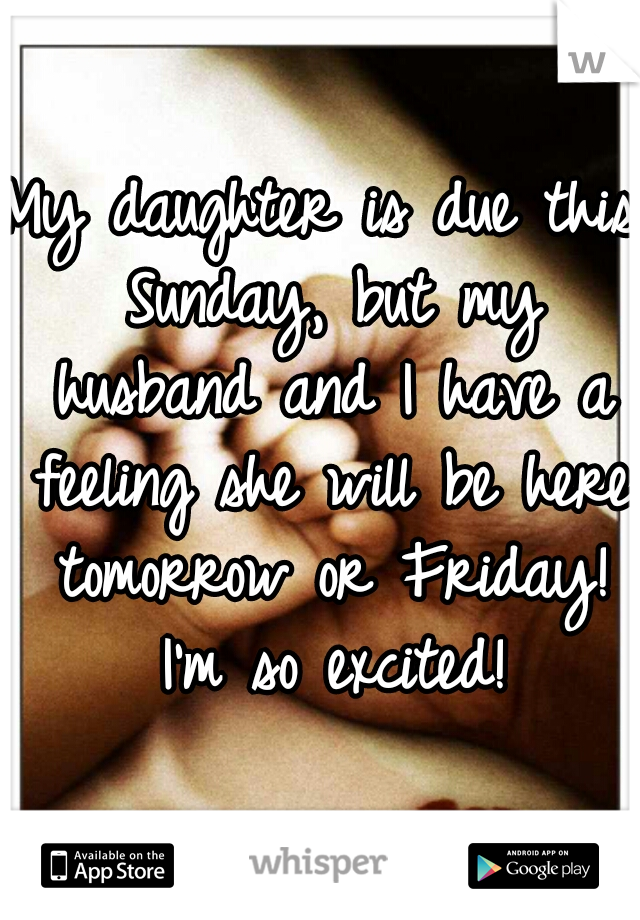 My daughter is due this Sunday, but my husband and I have a feeling she will be here tomorrow or Friday! I'm so excited!