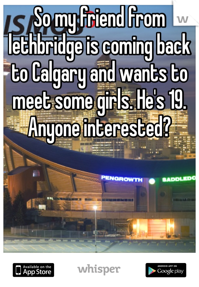 So my friend from lethbridge is coming back to Calgary and wants to meet some girls. He's 19. Anyone interested?